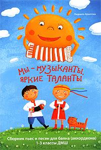 Мы - музыканты, яркие таланты. Сборник пьес и песен для баяна (аккордеона). 1-3 классы ДМШ