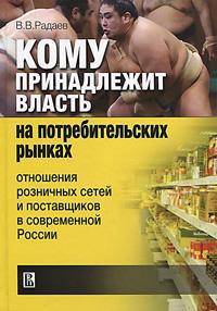 Кому принадлежит власть на потребительких рынках. Отношения розничных сетей и поставщиков в современной России. В. В. Радаев
