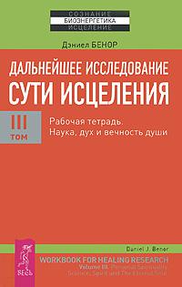 Zakazat.ru: Дальнейшее исследование сути исцеления. Том 3. Рабочая тетрадь. Наука, дух и вечность души. Дэниел Бенор