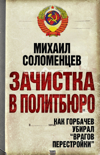 Соломенцев М.С. Зачистка в Политбюро. Как Горбачев убирал врагов перестройки