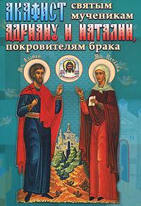 Акафист святым мученикам Адриану и Наталии мосилевич м отв за вып акафист святым мученикам христовым адриану и наталии