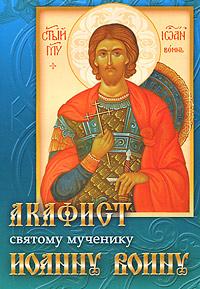 Акафист святому мученику и чудотворцу Иоанну Воину александр трофимов акафист святому праведному иоанну русскому