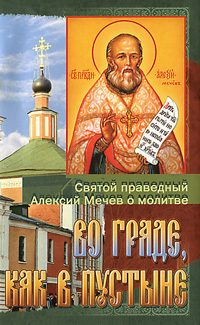 Во граде, как в пустыне. Святой праведный Алексий Мечев о молитве рожнева о сост святой праведный алексий московский