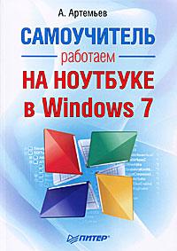 А. Артемьев Работаем на ноутбуке в Windows 7. Самоучитель а артемьев тюнинг windows 7