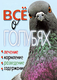 Т. Ф. Плотникова. Все о голубях. Лечение, кормление, разведение, содержание
