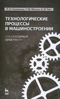 Л. Н. Самойлова, Г. Ю. Юрьева, А. В. Гирн Технологические процессы в машиностроении. Лабораторный практикум камышная э маркелов в соловьев в конструкторско технологические расчеты электронной аппаратуры