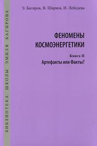 Феномены космоэнергетики. Книга 2. Артефакты или Факты?. Э. Багиров, В. Шарков, И. Лебедева