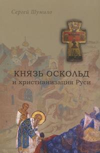 Zakazat.ru: Князь Оскольд и христианизация Руси. Сергей Шумило