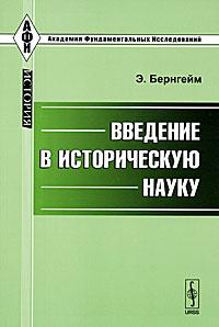 Э. Бернгейм Введение в историческую науку э леруа догмат и критика