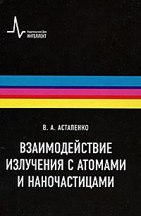 Взаимодействие излучения с атомами, молекулами и наночастицами. В. А. Астапенко
