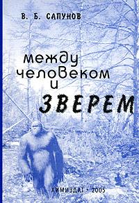 Между человеком и зверем. Экология снежного человека. В. Б. Сапунов