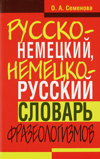 О. А. Семенова Русско-немецкий, немецко-русский словарь фразеологизмов