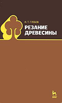 И. Т. Глебов Резание древесины солоненко в рыжкин а резание металлов и режущие инструменты учебное пособие