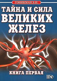 Тайна и сила великих желез. Книга 1. Э. И. Гоникман