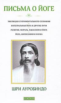 Шри Ауробиндо Письма о йоге. Книга 1 шри ауробиндо вера из работ шри ауробиндо и матери