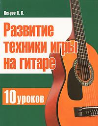 П. В. Петров Развитие техники игры на гитаре. 10 уроков валентин дикуль упражнения для позвоночника для тех кто в пути