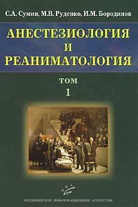 Анестезиология и реаниматология. В 2 томах. Том 1. С. А. Сумин, М. В. Руденко, И. М. Бородинов