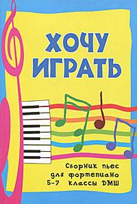 Хочу играть. Сборник пьес для фортепиано. 5-7 классы ДМШ