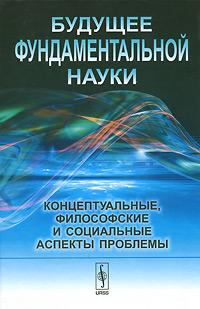 Будущее фундаментальной науки. Концептуальные, философские и социальные аспекты проблемы. Александр Крушанов