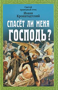Святой праведный отец Иоанн Кронштадтский Спасет ли меня Господь? без смирения нет спасения по творениям святого праведного иоанна кронштадтского