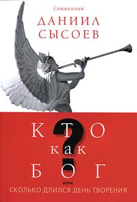 Даниил Сысоев Кто как Бог? или Сколько длился день творения ISBN: 978-5-4279-0017-1