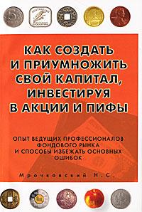 Н. С. Мрочковский Как создать и приумножить свой капитал, инвестируя в акции и ПИФы