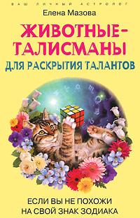 Животные-талисманы для раскрытия талантов. Если вы не похожи на свой знак зодиака. Елена Мазова