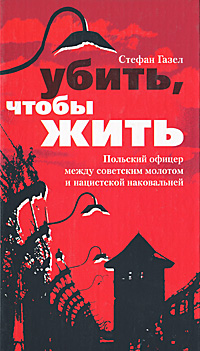 Убить, чтобы жить. Польский офицер между советским молотом и нацистской наковальней