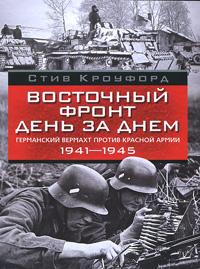 Стив Кроуфорд Восточный фронт день за днем. Германский вермахт против Красной армии, 1941-1945 кроуфорд с восточный фронт день за днем германский вермахт против красной армии…