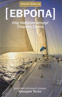 Zakazat.ru: Европа. Под парусом вокруг Старого Света. Аркадий Тигай