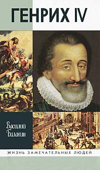 Василий Балакин Генрих IV монторгей ж генрих iv король франции и наварры