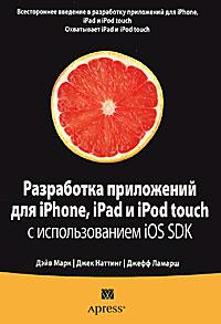 Дэйв Марк, Джек Наттинг, Джефф Ламарш Разработка приложений для iPhone, iPad и iPod touch с использованием iOS SDK дэвид марк джек наттинг ким топли фредрик т олссон джефф ламарш swift разработка приложений в среде xcode для iphone и ipad с использованием ios sdk