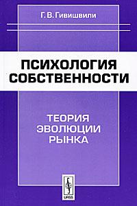 Г. В. Гивишвили Психология собственности. Теория эволюции рынка
