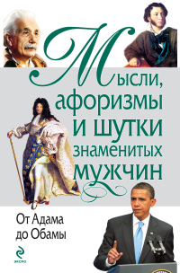 Мысли, афоризмы и шутки знаменитых мужчин. От Адама до Обамы. Душенко Константин Васильевич