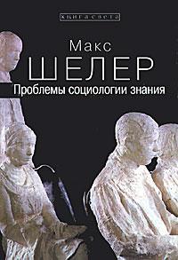 Макс Шелер Проблемы социологии знания желтов в история западной социологии