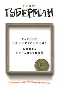 Игорь Губерман Гарики из Иерусалима. Книга странствий игорь губерман книга о вкусной и здоровой жизни