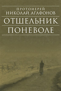 Протоиерей Николай Агафонов Отшельник поневоле протоиерей олег давыденков догматическое богословие