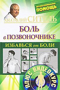 Анатолий Ситель Избавься от боли. Боль в позвоночнике (+ DVD-ROM) анатолий ситель ария для спины авторская программа против боли в суставах