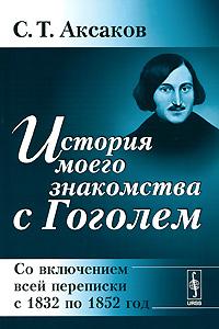 С. Т. Аксаков История моего знакомства с Гоголем. Со включением всей переписки с 1832 по 1852 год дубнов с книга жизни материалы для истории моего времени воспоминания и размышления