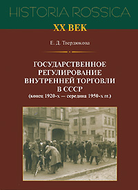 Е. Д. Твердюкова. Государственное регулирование внутренней торговли в СССР (конец 1920-х - середина 1950-х гг.)