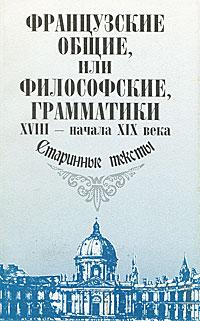 Французские общие, или философские, грамматики XVIII - начала XIX века. Старинные тексты