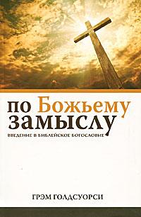 По Божьему замыслу. Введение в библейское богословие. Грэм Голдсуорси