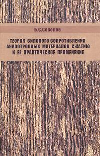 Б. С. Соколов Теория силового сопротивления анизотропных материалов сжатию и ее практическое применение.