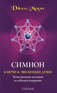 Симион. Ключи к эволюции души. Ченнелинговые послания из седьмого измерения. Джилл Мара