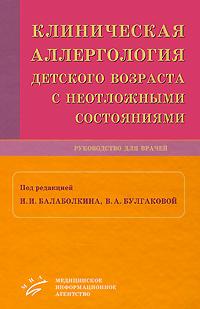 Под редакцией И. И. Балаболкина, В. А. Булгаковой Клиническая аллергология детского возраста с неотложными состояниями
