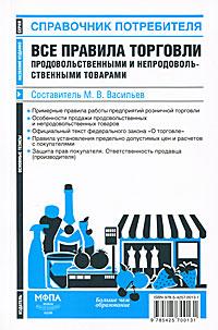 Составитель М. В. Васильев Все правила торговли продовольственными и непродовольственными товарами аркадий шушпанов двигатель торговли