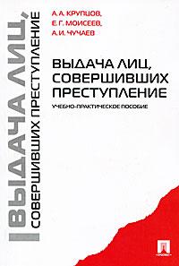 А. А. Крупцов, Е. Г. Моисеев, А. И. Чучаев Выдача лиц, совершивших преступление пункт выдачи новороссийск