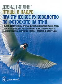 Zakazat.ru: Птицы в кадре. Практическое руководство по фотоохоте на птиц. Дэвид Типлинг