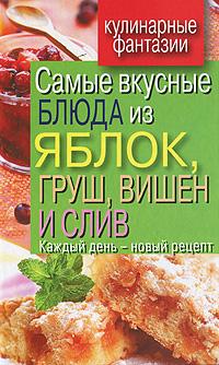 В. Н. Куликова Самые вкусные блюда из яблок, груш, вишен и слив. Каждый день - новый рецепт оношко бего м итальянская кухня самые вкусные блюда