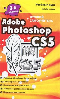 М. Г. Хачирова Adobe Photoshop CS5. Лучший самоучитель